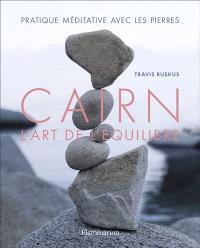 Cairn : l'art de l'équilibre : pratique méditative avec les pierres