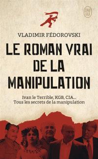 Le roman vrai de la manipulation : Ivan le Terrible, KGB, CIA... : tous les secrets de la manipulation
