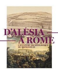 D'Alésia à Rome : l'aventure archéologique de Napoléon III (1861-1870) : exposition, Saint-Germain-en-Laye, Musée d'archéologie nationale, du 19 septembre 2020 au 3 janvier 2021