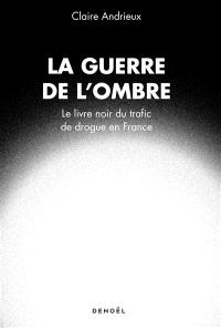 La guerre de l'ombre : le livre noir du trafic de drogue en France