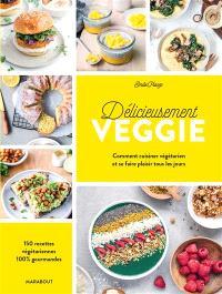 Délicieusement veggie : comment cuisiner végétarien et se faire plaisir tous les jours : 150 recettes végétariennes 100 % gourmandes
