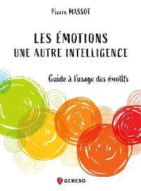 Les émotions : une autre intelligence : guide à l'usage des émotifs