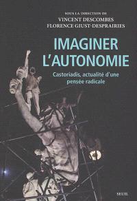 Imaginer l'autonomie : Castoriadis, actualité d'une pensée radicale
