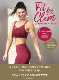 Fit by Clem : mon guide fitness : 4 programmes pour un corps sculpté, un coaching complet, motivation, entraînement & nutrition