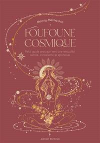 Foufoune cosmique : petit guide pratique vers une sexualité sacrée, consciente et épanouie
