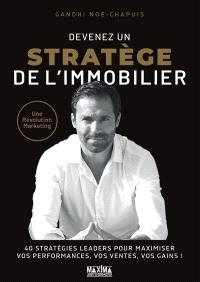 Devenez un stratège de l'immobilier : une révolution marketing : 40 stratégies leaders pour maximiser vos performances, vos ventes, vos gains !