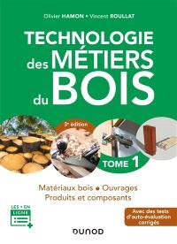 Technologie des métiers du bois. Volume 1, Matériaux bois, ouvrages, produits et composants : avec des tests d'auto-évaluation corrigés