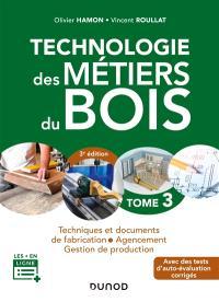 Technologie des métiers du bois. Volume 3, Techniques et documents de fabrication, agencement, gestion de production : avec des tests d'auto-évaluation corrigés