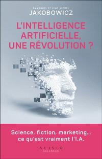 L'intelligence artificielle, une révolution ? : science, fiction, marketing... ce qu'est vraiment l'I.A.