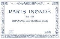 Paris inondé : 1910-2020 : le pouvoir des grandes eaux