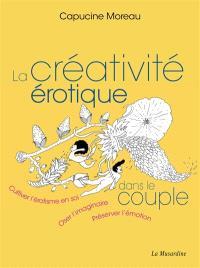 La créativité érotique dans le couple : cultiver l'érotisme en soi, oser l'imaginaire, préserver l'émotion