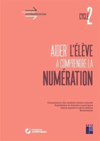 Aider l'élève à comprendre la numération, cycle 2 : connaissance des nombres entiers naturels, exploitation de données numériques, calcul mental et calcul réfléchi, remédiation