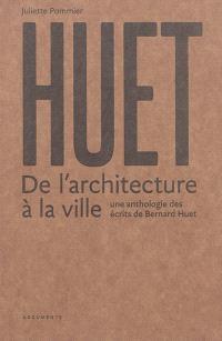 Huet : de l'architecture à la ville : une anthologie des écrits de Bernard Huet