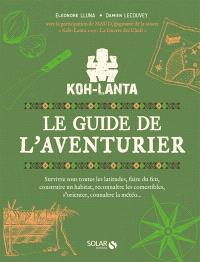 Koh-Lanta : le guide de l'aventurier : survivre sous toutes les latitudes, faire du feu, construire un habitat, reconnaître les comestibles, s'orienter, connaître la météo...