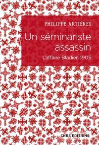 Un séminariste assassin : l'affaire Bladier, 1905