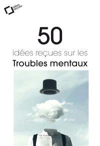 50 idées reçues sur les troubles mentaux