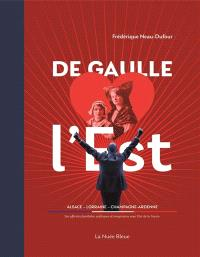 De Gaulle aime l'Est : Alsace, Lorraine, Champagne-Ardenne : ses affinités familiales, politiques et imaginaires avec l'est de la France