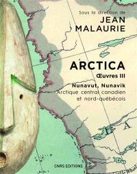 Arctica : oeuvres. Volume 3, Nunavut, Nunavik : Arctique central canadien et nord-québécois : le peuple inuit prend en main son destin