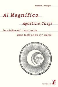 Al magnifico Agostini Chigi : le mécène et l'imprimerie dans la Rome du XVIe siècle