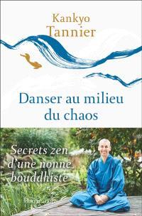 Danser au milieu du chaos : secrets zen d'une nonne bouddhiste
