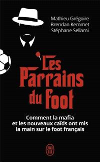 Les parrains du foot : comment la mafia et les nouveaux caïds ont mis la main sur le foot français