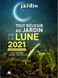 Tout réussir au jardin avec la Lune 2021 : 40 plantes faciles à cultiver : semis, plantations, boutures, taille, soins