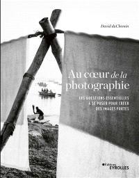 Au coeur de la photographie : les questions essentielles à se poser pour créer des images fortes