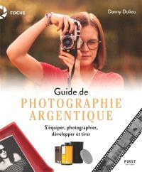 Guide de photographie argentique : s'équiper, photographier, développer et tirer