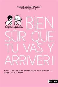 Bien sûr que tu vas y arriver ! : petit manuel pour développer l'estime de soi chez votre enfant