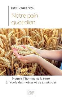 Notre pain quotidien : nourrir l'homme et la terre à l'école des moines et de Laudato si'