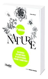 J'aime la nature : 124 idées de€ métiers & les études pour y arriver !
