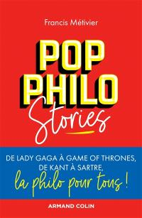 Pop philo stories : de Lady Gaga à Games of thrones, de Kant à Sartre, la philo pour tous !