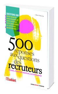 500 réponses aux questions des recruteurs : stage, alternance, premier emploi