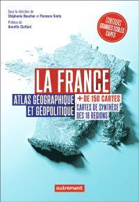 La France : atlas géographique et géopolitique : + de 150 cartes, cartes de synthèse des 18 régions