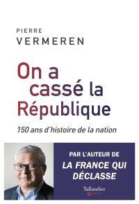 On a cassé la République : 150 ans d'histoire de la nation