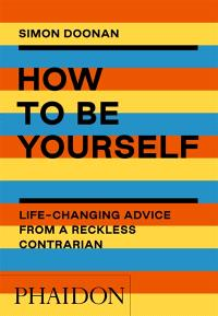 How to be yourself : life-changing advice for a reckless contrarian