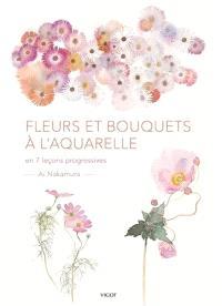 Fleurs et bouquets à l'aquarelle : en 7 leçons progressives