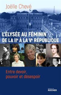 L'Elysée au féminin : de la IIe à la Ve République : entre devoir, pouvoir et désespoir