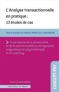 L'analyse transactionnelle en pratique : 13 études de cas : d'une théorie de la personnalité et de la communication à une approche pragmatique en psychothérapie et en coaching