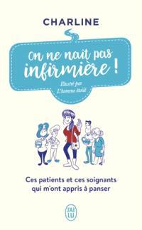 On ne naît pas infirmière ! : ces patients et ces soignants qui m'ont appris à panser : témoignage