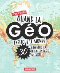Quand la géo explique le monde : 30 phénomènes que vous ne connaissez pas encore