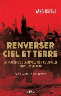 Renverser ciel et terre : la tragédie de la Révolution culturelle : Chine, 1966-1976