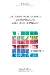 Les cahiers professionnels d'aromathérapie selon l'école française. Volume 1, Pédiatrie