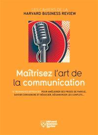 Maîtrisez l'art de la communication : 12 techniques efficaces pour améliorer ses prises de parole, savoir convaincre et négocier, désamorcer les conflits...