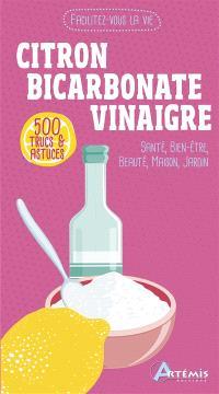 Citron, bicarbonate, vinaigre : 500 trucs & astuces