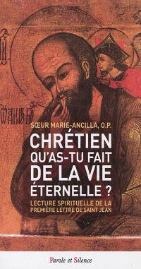 Chrétien qu'as-tu fait de la vie éternelle ? : lecture spirituelle de la première lettre de saint Jean
