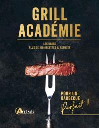Grill académie : les bases, plus de 150 recettes & astuces : pour un barbecue parfait !