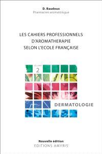 Les cahiers professionnels d'aromathérapie selon l'école française. Volume 2, Dermatologie