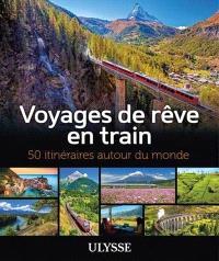 Voyages de rêve en train  : 50 itinéraires autour du monde
