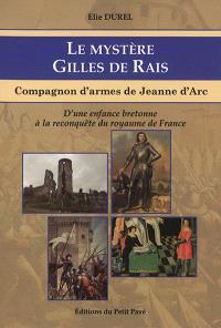 Le mystère Gilles de Rais : compagnon d'armes de Jeanne d'Arc : d'une enfance bretonne à la reconquête du royaume de France